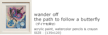 「wander off  the path to follow a butterfly 〈ダイヤを探せ〉」